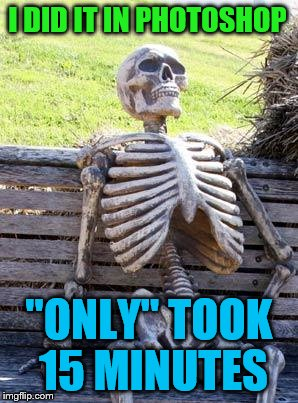 "Waiting Skeleton Meme | I DID IT IN PHOTOSHOP ""ONLY"" TOOK 15 MINUTES 