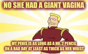NO SHE HAD A GIANT VA**NA MY P**IS IS AS LONG AS A NO. 2 PENCIL ON A BAD DAY AT LEAST AS THICK AS HER WRIST | made w/ Imgflip meme maker