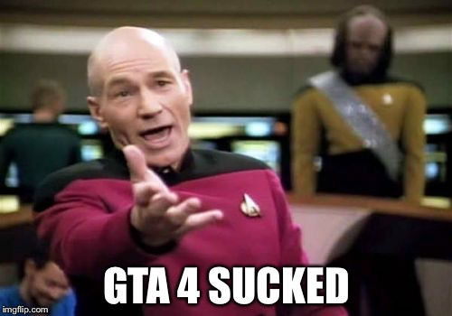 Picard Wtf Meme | GTA 4 SUCKED | image tagged in memes,picard wtf | made w/ Imgflip meme maker