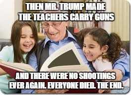 Storytelling Grandpa | THEN MR. TRUMP MADE THE TEACHERS CARRY GUNS AND THERE WERE NO SHOOTINGS EVER AGAIN. EVERYONE DIED. THE END. | image tagged in memes,storytelling grandpa | made w/ Imgflip meme maker