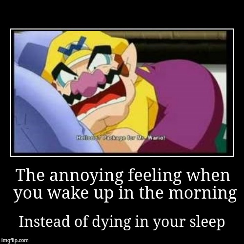 The annoying feeling when you wake up in the morning instead of dying in your sleep | The annoying feeling when you wake up in the morning | Instead of dying in your sleep | image tagged in funny,demotivationals,wario | made w/ Imgflip demotivational maker