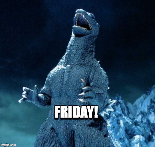 Laughing Godzilla | FRIDAY! FRIDAY! | image tagged in laughing godzilla | made w/ Imgflip meme maker