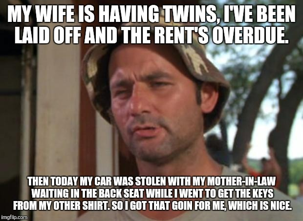 So I Got That Goin For Me Which Is Nice Meme | MY WIFE IS HAVING TWINS, I'VE BEEN LAID OFF AND THE RENT'S OVERDUE. THEN TODAY MY CAR WAS STOLEN WITH MY MOTHER-IN-LAW WAITING IN THE BACK S | image tagged in memes,so i got that goin for me which is nice | made w/ Imgflip meme maker