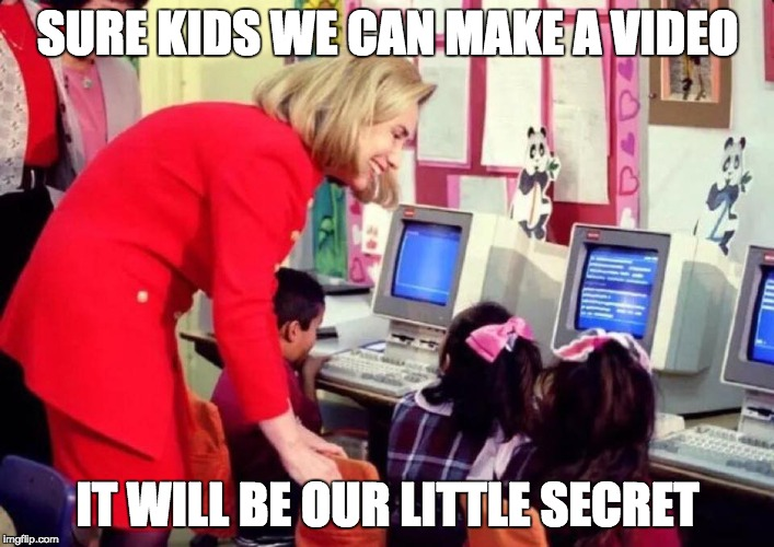 hillary kids | SURE KIDS WE CAN MAKE A VIDEO IT WILL BE OUR LITTLE SECRET | image tagged in hillary kids | made w/ Imgflip meme maker