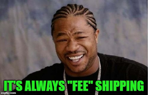 "Yo Dawg Heard You Meme | IT'S ALWAYS ""FEE"" SHIPPING 