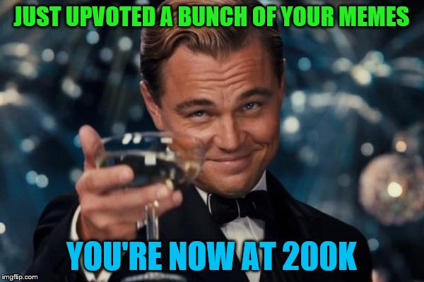 Leonardo Dicaprio Cheers Meme | JUST UPVOTED A BUNCH OF YOUR MEMES YOU'RE NOW AT 200K | image tagged in memes,leonardo dicaprio cheers | made w/ Imgflip meme maker