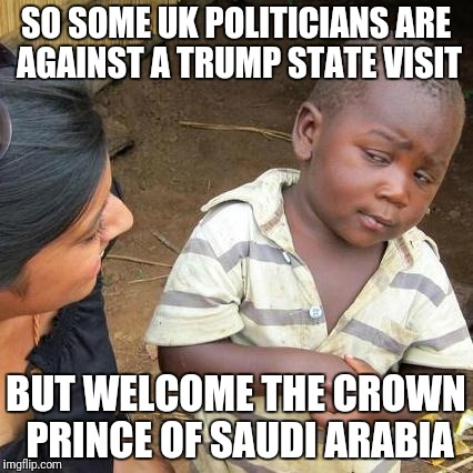 Trump vs saudi prince | SO SOME UK POLITICIANS ARE AGAINST A TRUMP STATE VISIT BUT WELCOME THE CROWN PRINCE OF SAUDI ARABIA | image tagged in memes,trump,saudi arabia,uk,visit | made w/ Imgflip meme maker