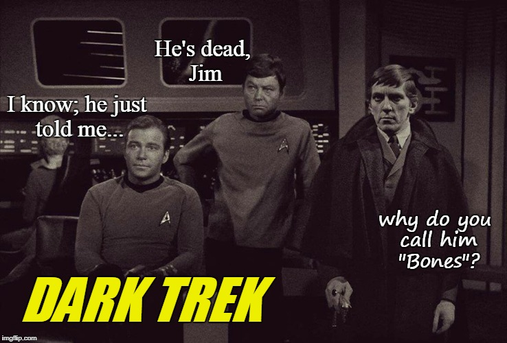 "Dark Trek | He's dead, Jim I know; he just told me... why do you call him ""Bones""? DARK TREK 