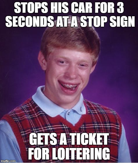 Bad Luck Brian Driving | STOPS HIS CAR FOR 3 SECONDS AT A STOP SIGN GETS A TICKET FOR LOITERING | image tagged in memes,bad luck brian,stop sign | made w/ Imgflip meme maker