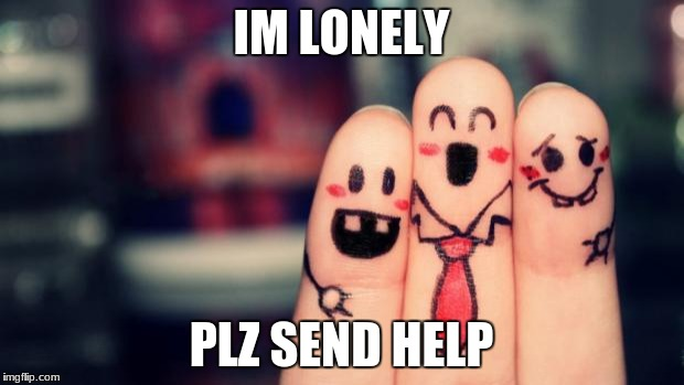 IM LONELY PLZ SEND HELP | image tagged in bitch i have friends | made w/ Imgflip meme maker