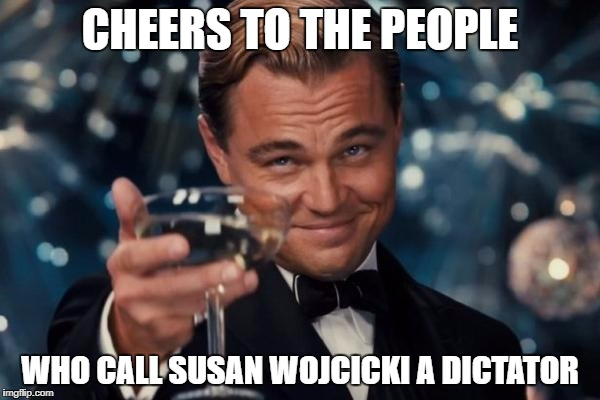 We shouldn't have to be dictated on what to upload and what not to upload by YouTube. | CHEERS TO THE PEOPLE WHO CALL SUSAN WOJCICKI A DICTATOR | image tagged in memes,leonardo dicaprio cheers,susan wojcicki,dictator,youtube | made w/ Imgflip meme maker