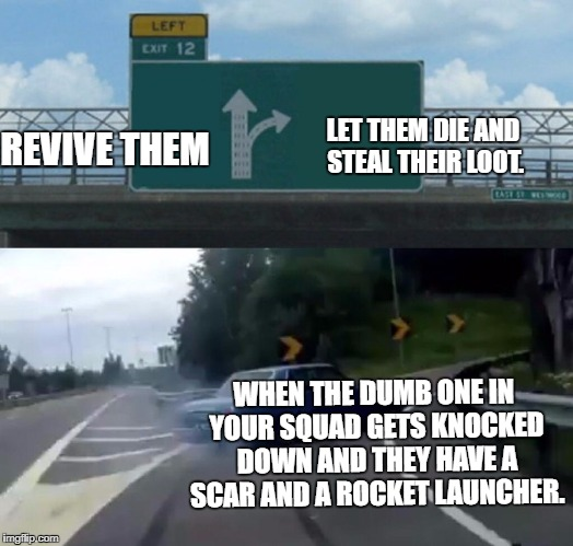 Left Exit 12 Off Ramp Meme | WHEN THE DUMB ONE IN YOUR SQUAD GETS KNOCKED DOWN AND THEY HAVE A SCAR AND A ROCKET LAUNCHER. LET THEM DIE AND STEAL THEIR LOOT. REVIVE THEM | image tagged in memes,left exit 12 off ramp | made w/ Imgflip meme maker