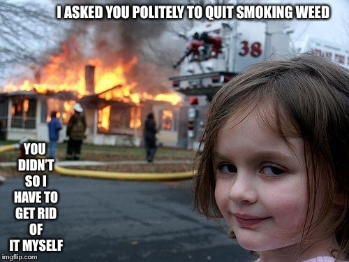 Disaster Girl Meme | I ASKED YOU POLITELY TO QUIT SMOKING WEED YOU DIDN'T SO I HAVE TO GET RID OF IT MYSELF | image tagged in memes,disaster girl | made w/ Imgflip meme maker