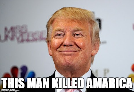 Donald trump approves | THIS MAN KILLED AMARICA | image tagged in donald trump approves | made w/ Imgflip meme maker