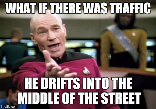Picard Wtf Meme | WHAT IF THERE WAS TRAFFIC HE DRIFTS INTO THE MIDDLE OF THE STREET | image tagged in memes,picard wtf | made w/ Imgflip meme maker