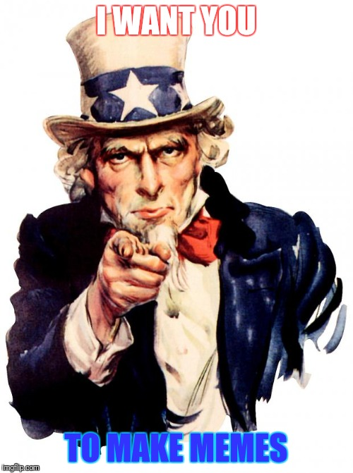 Uncle Sam Meme | I WANT YOU TO MAKE MEMES | image tagged in memes,uncle sam | made w/ Imgflip meme maker