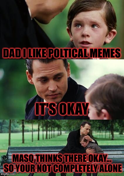 No hate please but I don't really care just as long as it's funny I like it I don't care what it is.............. | DAD I LIKE POLTICAL MEMES IT'S OKAY MASQ THINKS THERE OKAY... SO YOUR NOT COMPLETELY ALONE | image tagged in memes,finding neverland,meme,political meme,i don't care,i don't give a fuck | made w/ Imgflip meme maker