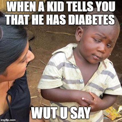 Third World Skeptical Kid Meme | WHEN A KID TELLS YOU THAT HE HAS DIABETES WUT U SAY | image tagged in memes,third world skeptical kid | made w/ Imgflip meme maker