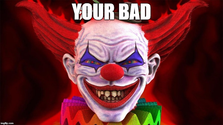 YOUR BAD | image tagged in evil clown | made w/ Imgflip meme maker