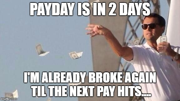 PAYDAY IS IN 2 DAYS I'M ALREADY BROKE AGAIN TIL THE NEXT PAY HITS.... | image tagged in payday | made w/ Imgflip meme maker