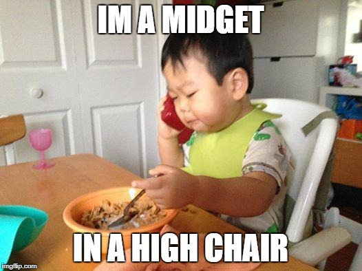Midget in a high chair | IM A MIDGET IN A HIGH CHAIR | image tagged in memes | made w/ Imgflip meme maker