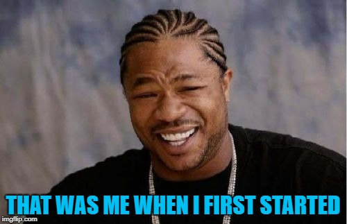 Yo Dawg Heard You Meme | THAT WAS ME WHEN I FIRST STARTED | image tagged in memes,yo dawg heard you | made w/ Imgflip meme maker