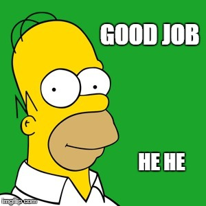 homer | GOOD JOB HE HE | image tagged in homer | made w/ Imgflip meme maker