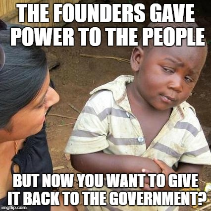Third World Skeptical Kid Meme | THE FOUNDERS GAVE POWER TO THE PEOPLE BUT NOW YOU WANT TO GIVE IT BACK TO THE GOVERNMENT? | image tagged in memes,third world skeptical kid | made w/ Imgflip meme maker