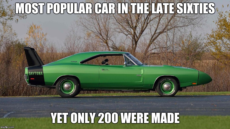 Why? | MOST POPULAR CAR IN THE LATE SIXTIES YET ONLY 200 WERE MADE | image tagged in daytona | made w/ Imgflip meme maker