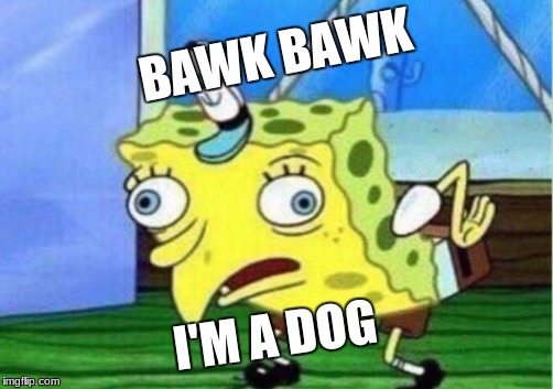 Mocking Spongebob Meme | BAWK BAWK I'M A DOG | image tagged in memes,mocking spongebob | made w/ Imgflip meme maker