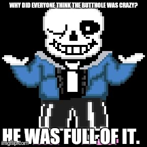 sans-sational puns pt-12:    butthole (adj.): a massive turd of a person | WHY DID EVERYONE THINK THE BUTTHOLE WAS CRAZY? HE WAS FULL OF IT. | image tagged in bad puns with sans | made w/ Imgflip meme maker