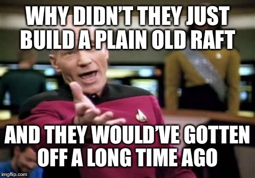 Picard Wtf Meme | WHY DIDN'T THEY JUST BUILD A PLAIN OLD RAFT AND THEY WOULD'VE GOTTEN OFF A LONG TIME AGO | image tagged in memes,picard wtf | made w/ Imgflip meme maker