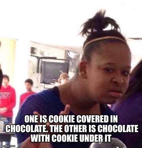 Black Girl Wat Meme | ONE IS COOKIE COVERED IN CHOCOLATE. THE OTHER IS CHOCOLATE WITH COOKIE UNDER IT | image tagged in memes,black girl wat | made w/ Imgflip meme maker