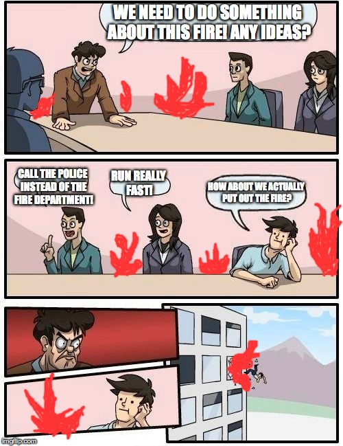 Boardroom Meeting Suggestion Meme | WE NEED TO DO SOMETHING ABOUT THIS FIRE! ANY IDEAS? CALL THE POLICE INSTEAD OF THE FIRE DEPARTMENT! RUN REALLY FAST! HOW ABOUT WE ACTUALLY P | image tagged in memes,boardroom meeting suggestion | made w/ Imgflip meme maker