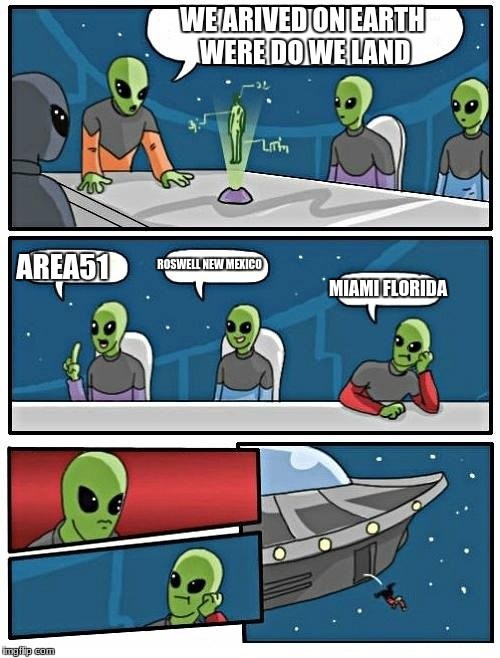 Alien Meeting Suggestion Meme | WE ARIVED ON EARTH WERE DO WE LAND AREA51 ROSWELL NEW MEXICO MIAMI FLORIDA | image tagged in memes,alien meeting suggestion | made w/ Imgflip meme maker