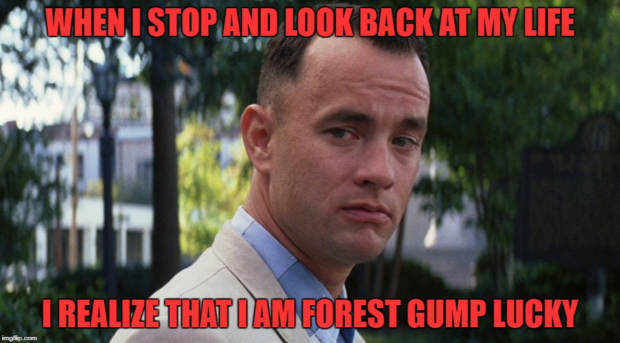 Think about it... | WHEN I STOP AND LOOK BACK AT MY LIFE I REALIZE THAT I AM FOREST GUMP LUCKY | image tagged in gump | made w/ Imgflip meme maker