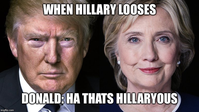 Donald Trump and Hillary Clinton | WHEN HILLARY LOOSES DONALD: HA THATS HILLARYOUS | image tagged in donald trump and hillary clinton | made w/ Imgflip meme maker