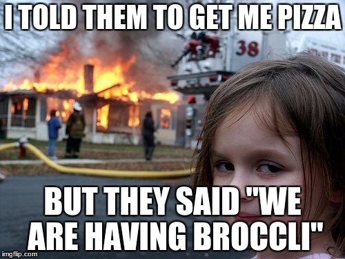 "EWWWWWW broccli | I TOLD THEM TO GET ME PIZZA BUT THEY SAID ""WE ARE HAVING BROCCLI"" 