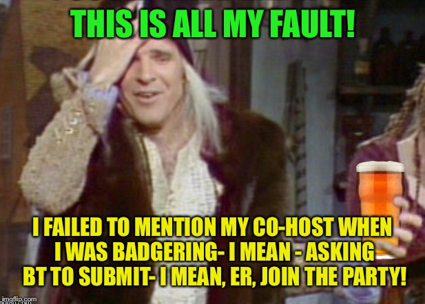 THIS IS ALL MY FAULT! I FAILED TO MENTION MY CO-HOST WHEN I WAS BADGERING- I MEAN - ASKING BT TO SUBMIT- I MEAN, ER, JOIN THE PARTY! | made w/ Imgflip meme maker