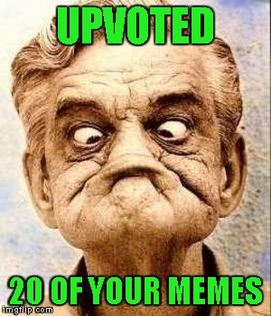 UPVOTED 20 OF YOUR MEMES | made w/ Imgflip meme maker