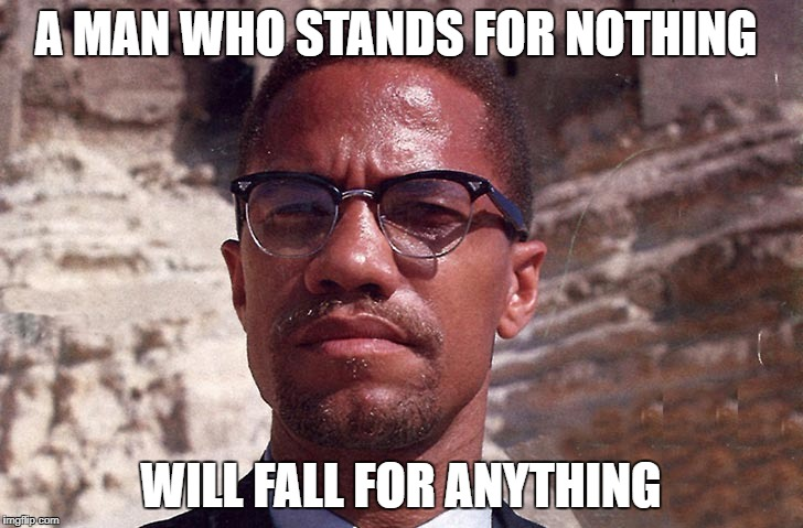 Malcolm X | A MAN WHO STANDS FOR NOTHING WILL FALL FOR ANYTHING | image tagged in malcolm x,black lives matter | made w/ Imgflip meme maker
