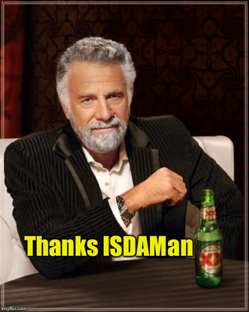 The Most Interesting Man In The World Meme | Thanks ISDAM an | image tagged in memes,the most interesting man in the world | made w/ Imgflip meme maker