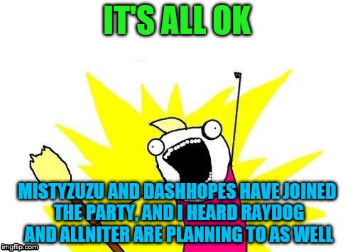 X All The Y Meme | IT'S ALL OK MISTYZUZU AND DASHHOPES HAVE JOINED THE PARTY, AND I HEARD RAYDOG AND ALLNITER ARE PLANNING TO AS WELL | image tagged in memes,x all the y | made w/ Imgflip meme maker
