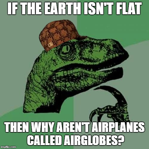 Philosoraptor Meme | IF THE EARTH ISN'T FLAT THEN WHY AREN'T AIRPLANES CALLED AIRGLOBES? | image tagged in memes,philosoraptor,scumbag | made w/ Imgflip meme maker