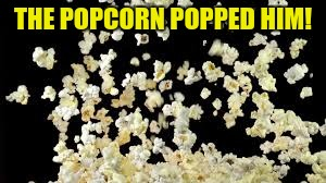 THE POPCORN POPPED HIM! | made w/ Imgflip meme maker