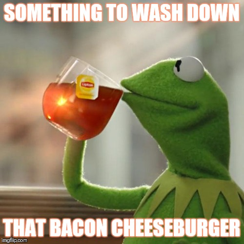 Cannibal Kermit | SOMETHING TO WASH DOWN THAT BACON CHEESEBURGER | image tagged in memes,kermit the frog | made w/ Imgflip meme maker