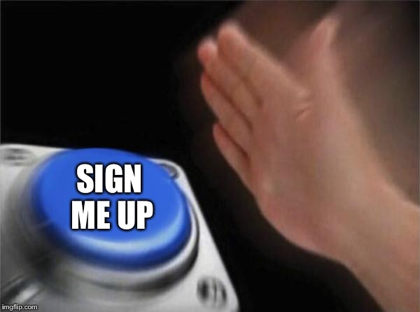 Blank Nut Button Meme | SIGN ME UP | image tagged in memes,blank nut button | made w/ Imgflip meme maker