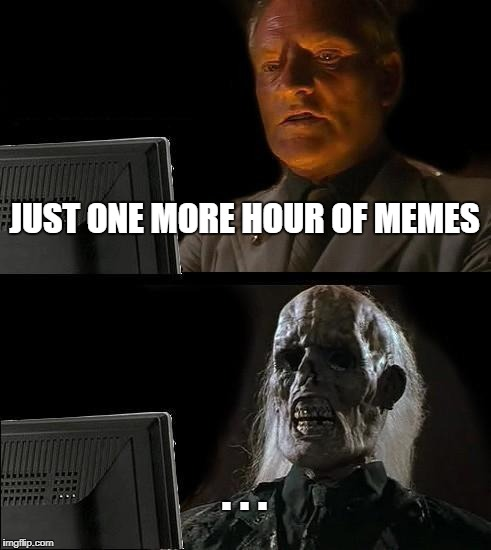 Memes | JUST ONE MORE HOUR OF MEMES . . . | image tagged in memes,ill just wait here | made w/ Imgflip meme maker