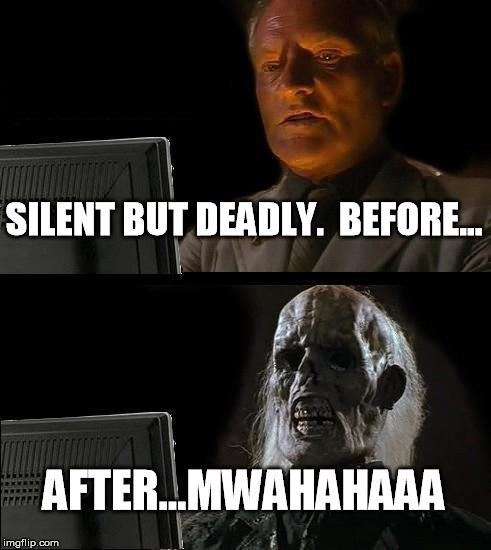 Ill Just Wait Here Meme | SILENT BUT DEADLY.  BEFORE... AFTER...MWAHAHAAA | image tagged in memes,ill just wait here | made w/ Imgflip meme maker