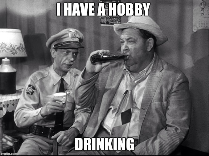 I HAVE A HOBBY DRINKING | image tagged in andy griffith,hobby,drinking | made w/ Imgflip meme maker